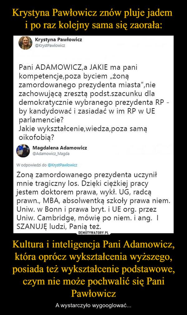 Kultura i inteligencja Pani Adamowicz, która oprócz wykształcenia wyższego, posiada też wykształcenie podstawowe, czym nie może pochwalić się Pani Pawłowicz – A wystarczyło wygooglować...