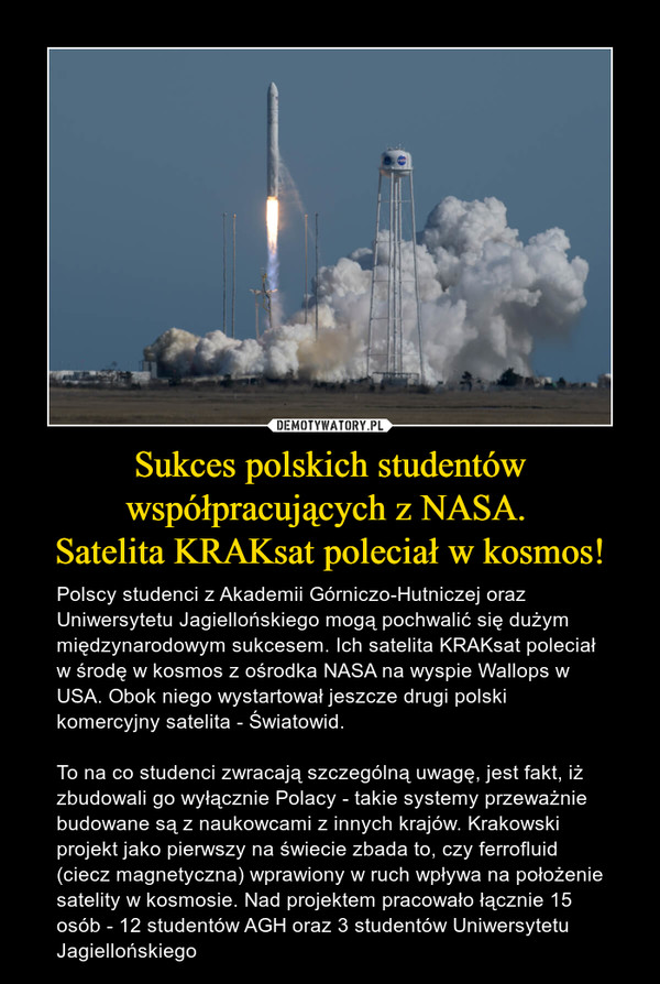Sukces polskich studentów współpracujących z NASA. Satelita KRAKsat poleciał w kosmos! – Polscy studenci z Akademii Górniczo-Hutniczej oraz Uniwersytetu Jagiellońskiego mogą pochwalić się dużym międzynarodowym sukcesem. Ich satelita KRAKsat poleciał w środę w kosmos z ośrodka NASA na wyspie Wallops w USA. Obok niego wystartował jeszcze drugi polski komercyjny satelita - Światowid.To na co studenci zwracają szczególną uwagę, jest fakt, iż zbudowali go wyłącznie Polacy - takie systemy przeważnie budowane są z naukowcami z innych krajów. Krakowski projekt jako pierwszy na świecie zbada to, czy ferrofluid (ciecz magnetyczna) wprawiony w ruch wpływa na położenie satelity w kosmosie. Nad projektem pracowało łącznie 15 osób - 12 studentów AGH oraz 3 studentów Uniwersytetu Jagiellońskiego