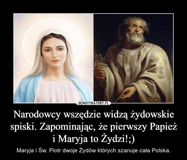 Narodowcy wszędzie widzą żydowskie spiski. Zapominając, że pierwszy Papież i Maryja to Żydzi!;) – Maryja i Św. Piotr dwoje Żydów których szanuje cała Polska.