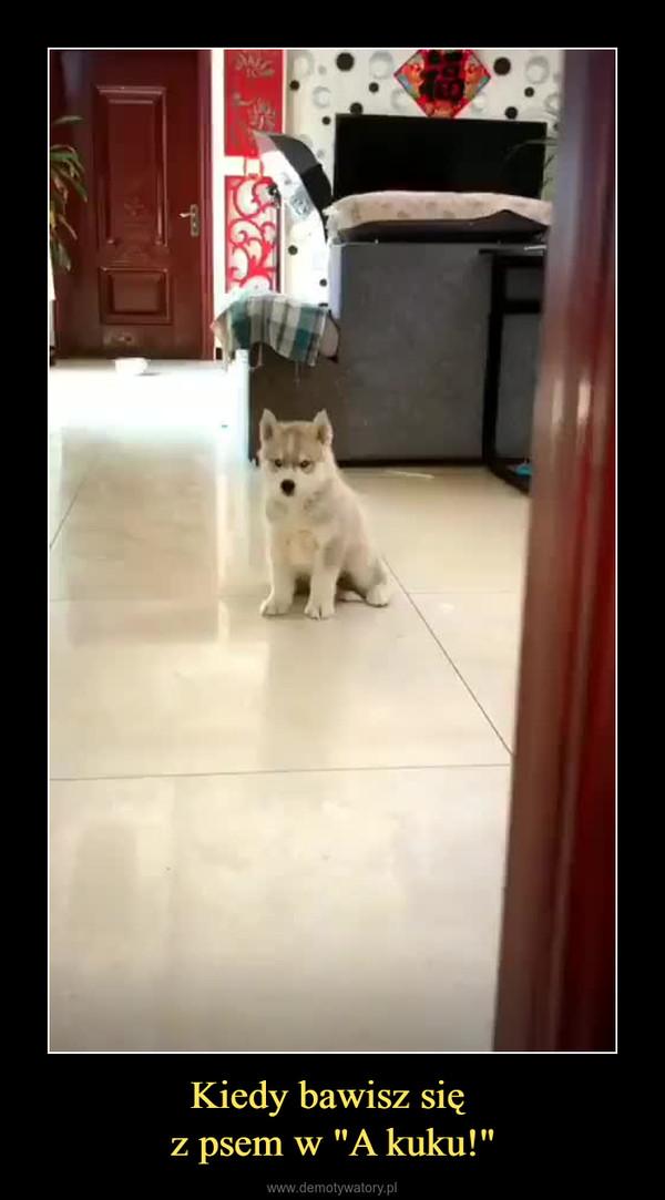 """Kiedy bawisz się z psem w """"A kuku!"""" –"""