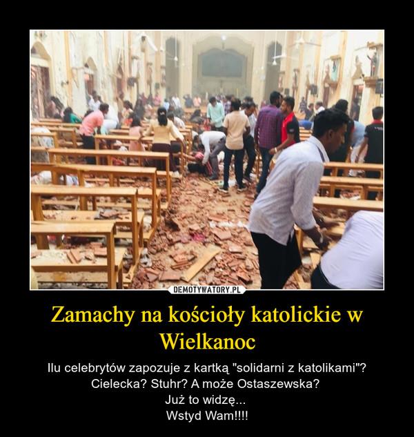 """Zamachy na kościoły katolickie w Wielkanoc – Ilu celebrytów zapozuje z kartką """"solidarni z katolikami""""?Cielecka? Stuhr? A może Ostaszewska? Już to widzę... Wstyd Wam!!!!"""