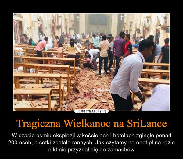 Tragiczna Wielkanoc na SriLance – W czasie ośmiu eksplozji w kościołach i hotelach zginęło ponad 200 osób, a setki zostało rannych. Jak czytamy na onet.pl na razie nikt nie przyznał się do zamachów
