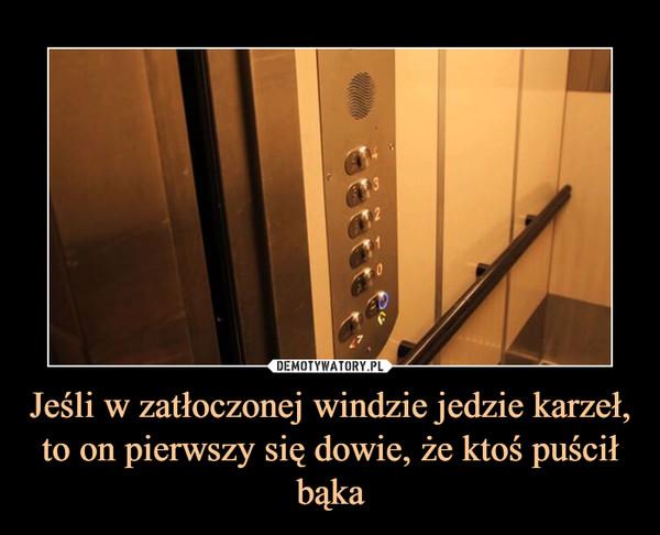 Jeśli w zatłoczonej windzie jedzie karzeł, to on pierwszy się dowie, że ktoś puścił bąka –