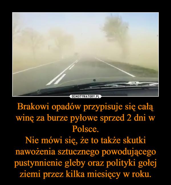 Brakowi opadów przypisuje się całą winę za burze pyłowe sprzed 2 dni w Polsce.Nie mówi się, że to także skutki nawożenia sztucznego powodującego pustynnienie gleby oraz polityki gołej ziemi przez kilka miesięcy w roku. –