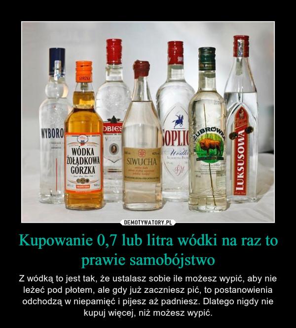 Kupowanie 0,7 lub litra wódki na raz to prawie samobójstwo – Z wódką to jest tak, że ustalasz sobie ile możesz wypić, aby nie leżeć pod płotem, ale gdy już zaczniesz pić, to postanowienia odchodzą w niepamięć i pijesz aż padniesz. Dlatego nigdy nie kupuj więcej, niż możesz wypić.