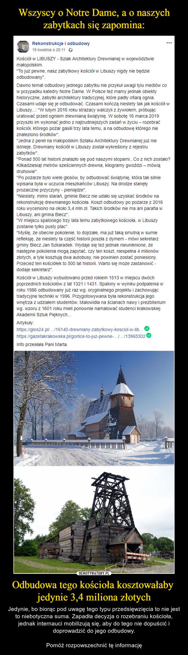 Odbudowa tego kościoła kosztowałaby jedynie 3,4 miliona złotych – Jedynie, bo biorąc pod uwagę tego typu przedsięwzięcia to nie jest to niebotyczna suma. Zapadła decyzja o rozebraniu kościoła, jednak internauci mobilizują się, aby do tego nie dopuścić i doprowadzić do jego odbudowy.Pomóż rozpowszechnić tę informację Rekonstrukcje i odbudowy19 kwietnia o 20:11 · Kościół w LIBUSZY - Szlak Architektury Drewnianej w województwie małopolskim.''To już pewne, nasz zabytkowy kościół w Libuszy nigdy nie będzie odbudowany''.Dawno temat odbudowy jednego zabytku nie przykuł uwagi tylu mediów co w przypadku katedry Notre Dame. W Polsce też mamy jednak obiekty historyczne, zabytki architektury tradycyjnej, które padły ofiarą ognia. Czasami udaje się je odbudować. Czasami kończą niestety tak jak kościół w Libuszy...: ''W lutym 2016 roku strażacy walczyli z żywiołem, próbując uratować przed ogniem drewnianą świątynię. W sobotę 16 marca 2019 przyszło im wykonać jedno z najtrudniejszych zadań w życiu – rozebrać kościół, którego pożar gasili trzy lata temu, a na odbudowę którego nie znaleziono środków''.''Jedna z pereł na małopolskim Szlaku Architektury Drewnianej już nie istnieje. Drewniany kościół w Libuszy został wykreślony z rejestru zabytków''. ''Ponad 500 lat historii znalazło się pod naszymi stopami...Co z nich zostało? Kilkadziesiąt metrów sześciennych drewna, kilogramy gwoździ – mówią druhowie''.''Po pożarze było wiele głosów, by odbudować świątynię, która tak silnie wpisana była w uczucia mieszkańców Libuszy. Na drodze stanęły prozaiczne przyczyny - pieniądze''. ''Niestety, mimo starań, gminie Biecz nie udało się uzyskać środków na rekonstrukcję drewnianego kościoła. Koszt odbudowy po pożarze z 2016 roku wyceniono na około 3,4 mln zł. Takich środków nie ma ani parafia w Libuszy, ani gmina Biecz''. ''W miejscu spalonego trzy lata temu zabytkowego kościoła, w Libuszy zostanie tylko pusty plac''.''Myślę, że obecne pokolenie, to dojrzałe, ma już taką smutną w sumie refleksję, że