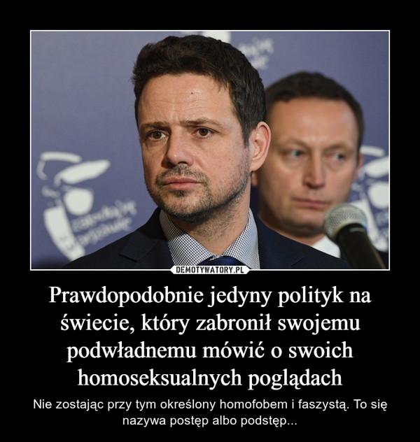 Prawdopodobnie jedyny polityk na świecie, który zabronił swojemu podwładnemu mówić o swoich homoseksualnych poglądach – Nie zostając przy tym określony homofobem i faszystą. To się nazywa postęp albo podstęp...