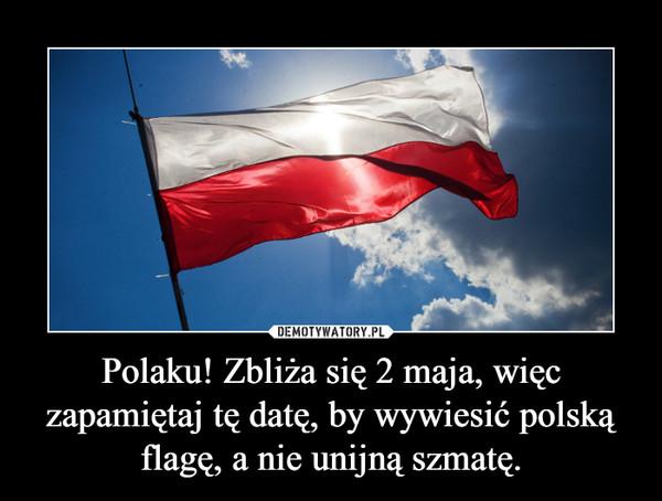 Polaku! Zbliża się 2 maja, więc zapamiętaj tę datę, by wywiesić polską flagę, a nie unijną szmatę. –