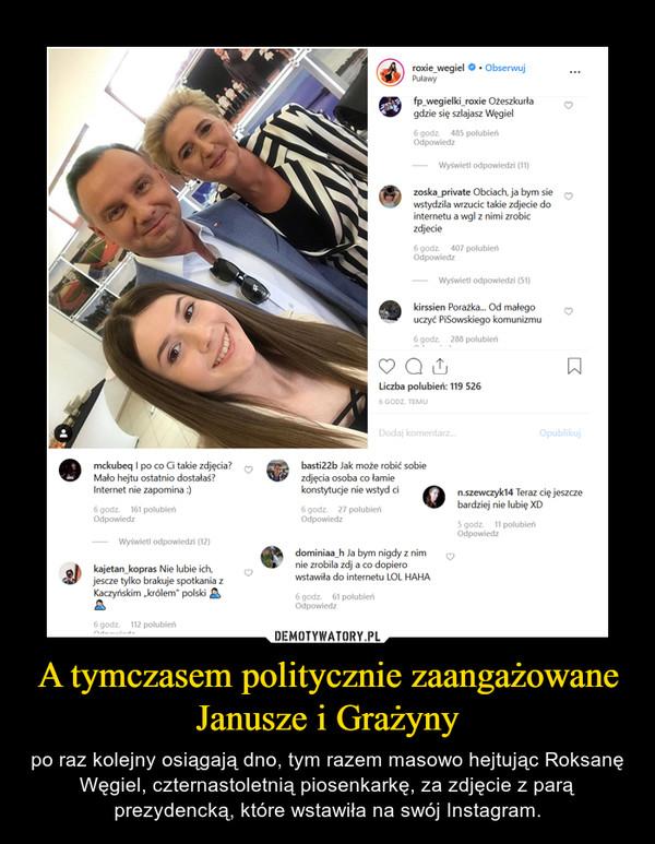 """A tymczasem politycznie zaangażowane Janusze i Grażyny – po raz kolejny osiągają dno, tym razem masowo hejtując Roksanę Węgiel, czternastoletnią piosenkarkę, za zdjęcie z parą prezydencką, które wstawiła na swój Instagram. roxie_wegiel.ObserwujPuławyfp _wegielki roxie Ożeszkurłagdzie się szlajasz Węgiel6 godz. 485 polubieńOdpowiedzWyświetl odpowiedzi (11)zoska private Obciach, ja bym siewstydzila wrzucic takie zdjecie dointernetu a wgl z nimi zrobiczdjecie6 godz. 407 polubieńOdpowiedzWyświetl odpowiedzi (51)kirssien Porażka... Od małegouczyć PiSowskiego komunizmu6 godz. 288 polubieńLiczba polubień: 119 5266 GODZ. TEMUDodaj komentarz.Opublikujmckubeq I po co Ci takie zdjęcia? jbasti22b Jak może robić sobiezdjęcia osoba co łamiekonstytucje nie wstyd ci6 godz. 27 polubieńOdpowiedzMało hejtu ostatnio dostałaś?Internet nie zapomina :)6 godz. 161 polubieńn.szewczyk14 Teraz cię jeszczebardziej nie lubię XDOdpowiedz5 godz. 11 polubieńOdpowiedzWyświetl odpowiedzi (12)dominiaa h Ja bym nigdy z nimnie zrobila zdj a co dopierowstawiła do internetu LOL HAHAkajetan_kopras Nie lubie ich,jescze tylko brakuje spotkania zKaczyńskim królem"""" polski6 godz. 61 polubieńOdpowiedz6 godz.112 polubień"""