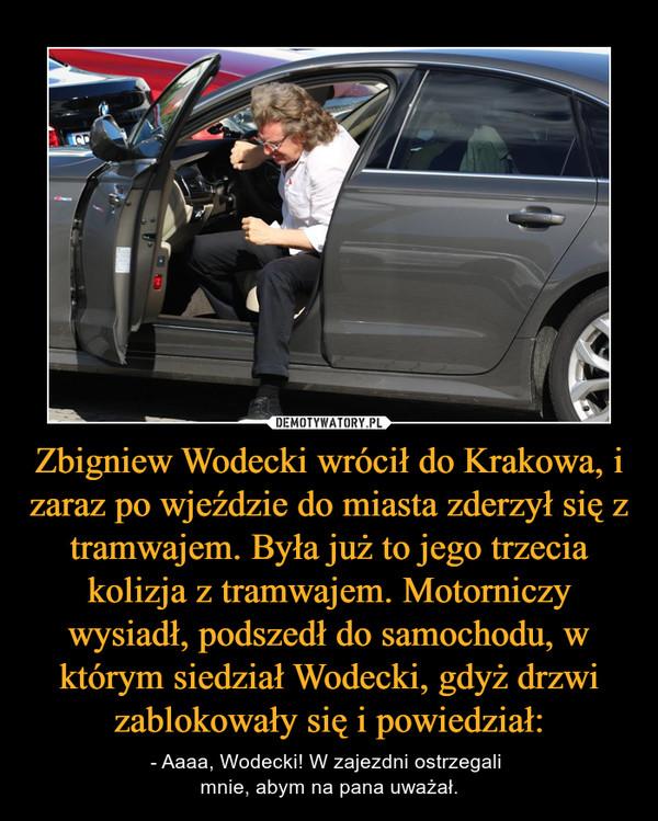 Zbigniew Wodecki wrócił do Krakowa, i zaraz po wjeździe do miasta zderzył się z tramwajem. Była już to jego trzecia kolizja z tramwajem. Motorniczy wysiadł, podszedł do samochodu, w którym siedział Wodecki, gdyż drzwi zablokowały się i powiedział: – - Aaaa, Wodecki! W zajezdni ostrzegali mnie, abym na pana uważał.