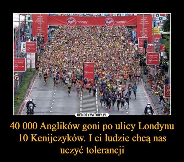 40 000 Anglików goni po ulicy Londynu 10 Kenijczyków. I ci ludzie chcą nas uczyć tolerancji –