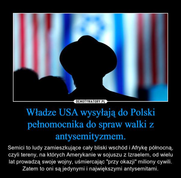 """Władze USA wysyłają do Polski pełnomocnika do spraw walki z antysemityzmem. – Semici to ludy zamieszkujące cały bliski wschód i Afrykę północną, czyli tereny, na których Amerykanie w sojuszu z Izraelem, od wielu lat prowadzą swoje wojny, uśmiercając """"przy okazji"""" miliony cywili.Zatem to oni są jedynymi i największymi antysemitami."""