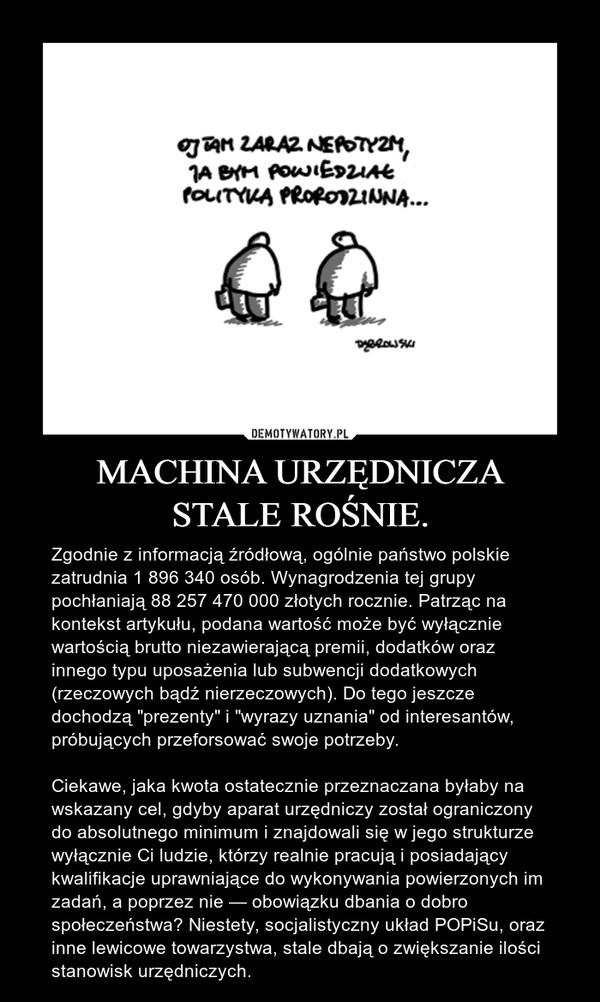 """MACHINA URZĘDNICZASTALE ROŚNIE. – Zgodnie z informacją źródłową, ogólnie państwo polskie zatrudnia 1 896 340 osób. Wynagrodzenia tej grupy pochłaniają 88 257 470 000 złotych rocznie. Patrząc na kontekst artykułu, podana wartość może być wyłącznie wartością brutto niezawierającą premii, dodatków oraz innego typu uposażenia lub subwencji dodatkowych (rzeczowych bądź nierzeczowych). Do tego jeszcze dochodzą """"prezenty"""" i """"wyrazy uznania"""" od interesantów, próbujących przeforsować swoje potrzeby.Ciekawe, jaka kwota ostatecznie przeznaczana byłaby na wskazany cel, gdyby aparat urzędniczy został ograniczony do absolutnego minimum i znajdowali się w jego strukturze wyłącznie Ci ludzie, którzy realnie pracują i posiadający kwalifikacje uprawniające do wykonywania powierzonych im zadań, a poprzez nie — obowiązku dbania o dobro społeczeństwa? Niestety, socjalistyczny układ POPiSu, oraz inne lewicowe towarzystwa, stale dbają o zwiększanie ilości stanowisk urzędniczych."""