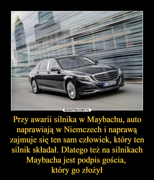 Przy awarii silnika w Maybachu, auto naprawiają w Niemczech i naprawą zajmuje się ten sam człowiek, który ten silnik składał. Dlatego też na silnikach Maybacha jest podpis gościa, który go złożył –