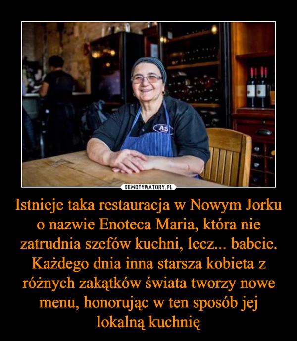 Istnieje taka restauracja w Nowym Jorku o nazwie Enoteca Maria, która nie zatrudnia szefów kuchni, lecz... babcie. Każdego dnia inna starsza kobieta z różnych zakątków świata tworzy nowe menu, honorując w ten sposób jej lokalną kuchnię –