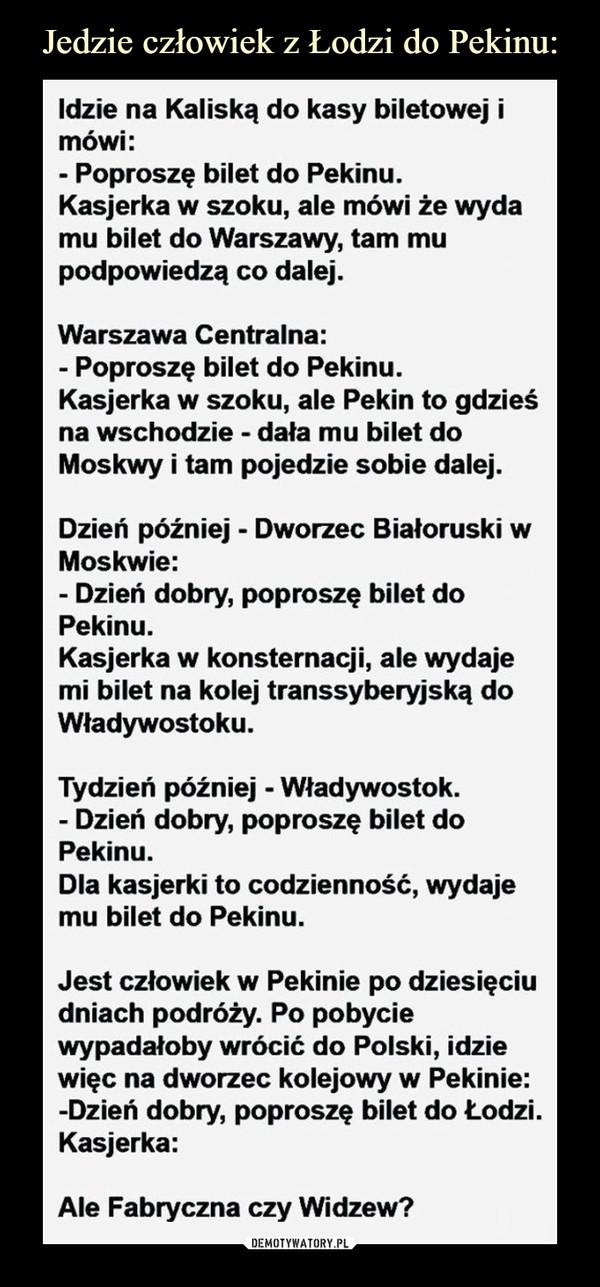 –  Idzie na Kaliską do kasy biletowej imowi:Poproszę bilet do Pekinu.Kasjerka w szoku, ale mówi że wydamu bilet do Warszawy, tam mupodpowiedzą co dalej.Warszawa Centralna:Poproszę bilet do Pekinu.Kasjerka w szoku, ale Pekin to gdzieśna wschodzie -dała mu bilet doM .oskwy i tam pojedzie sobie dalejDzień później - Dworzec Białoruski wMoskwie:Dzień dobry, poproszę bilet doPekinu.Kasjerka w konsternacji, ale wydajemi bilet na kolej transsyberyjską doWładywostoku.Tydzień później - Władywostok.Dzień dobry, poproszę bilet doPekinu.Dla kasjerki to codzienność, wydajiemu bilet do Pekinu.Jest człowiek w Pekinie po dziesięciudniach podróży. Po pobyciewypadałoby wrócić do Polski, idziewięc na dworzec kolejowy w Pekinie:Dzien dobry, poproszę bilet do Lodzl.Kasjerka:Ale Fabryczna czy Widzew?