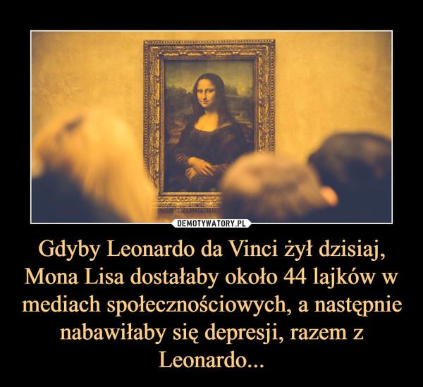 Gdyby Leonardo da Vinci żył dzisiaj, Mona Lisa dostałaby około 44 lajków w mediach społecznościowych, a następnie nabawiłaby się depresji, razem z Leonardo... –