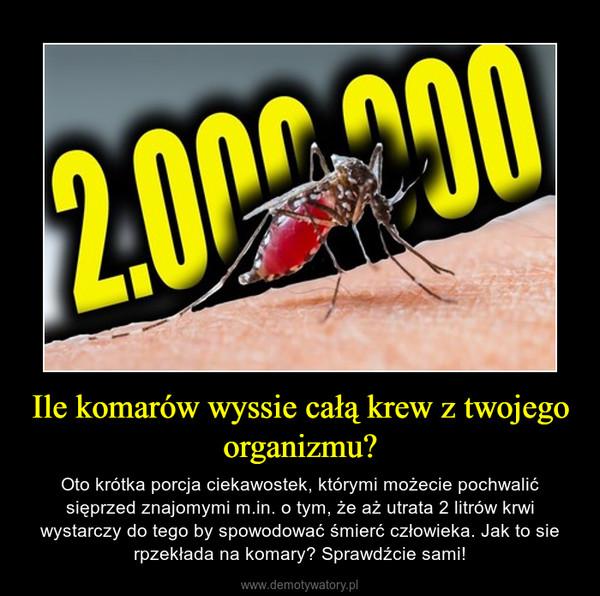 Ile komarów wyssie całą krew z twojego organizmu? – Oto krótka porcja ciekawostek, którymi możecie pochwalić sięprzed znajomymi m.in. o tym, że aż utrata 2 litrów krwi wystarczy do tego by spowodować śmierć człowieka. Jak to sie rpzekłada na komary? Sprawdźcie sami!