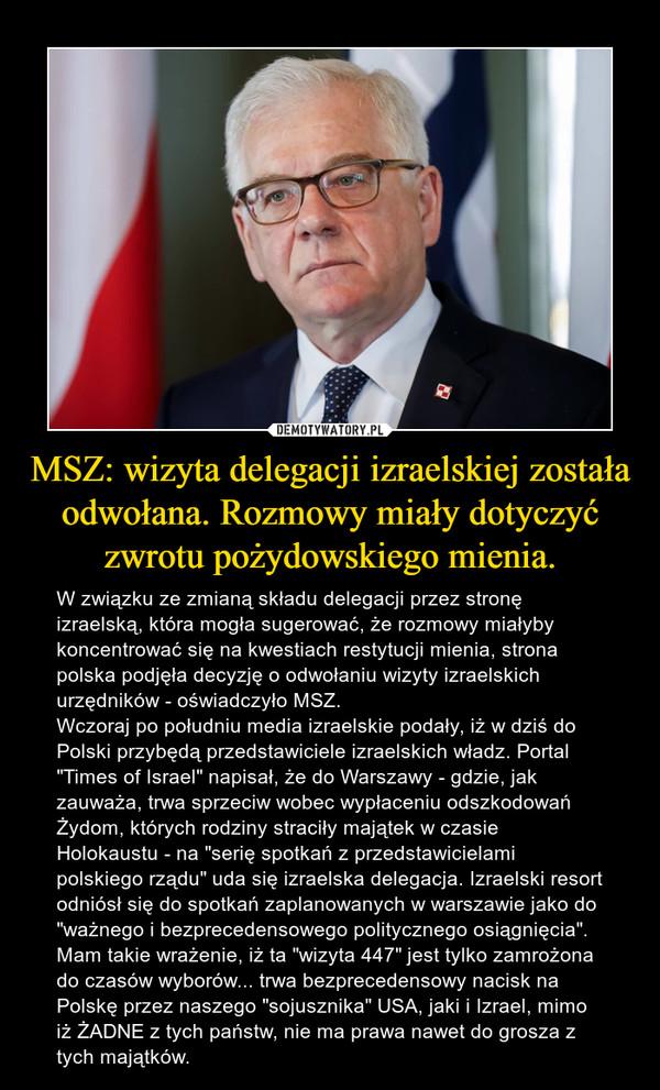 """MSZ: wizyta delegacji izraelskiej została odwołana. Rozmowy miały dotyczyć zwrotu pożydowskiego mienia. – W związku ze zmianą składu delegacji przez stronę izraelską, która mogła sugerować, że rozmowy miałyby koncentrować się na kwestiach restytucji mienia, strona polska podjęła decyzję o odwołaniu wizyty izraelskich urzędników - oświadczyło MSZ.Wczoraj po południu media izraelskie podały, iż w dziś do Polski przybędą przedstawiciele izraelskich władz. Portal """"Times of Israel"""" napisał, że do Warszawy - gdzie, jak zauważa, trwa sprzeciw wobec wypłaceniu odszkodowań Żydom, których rodziny straciły majątek w czasie Holokaustu - na """"serię spotkań z przedstawicielami polskiego rządu"""" uda się izraelska delegacja. Izraelski resort odniósł się do spotkań zaplanowanych w warszawie jako do """"ważnego i bezprecedensowego politycznego osiągnięcia"""".Mam takie wrażenie, iż ta """"wizyta 447"""" jest tylko zamrożona do czasów wyborów... trwa bezprecedensowy nacisk na Polskę przez naszego """"sojusznika"""" USA, jaki i Izrael, mimo iż ŻADNE z tych państw, nie ma prawa nawet do grosza z tych majątków."""