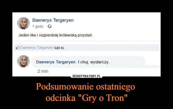 """Podsumowanie ostatniego odcinka """"Gry o Tron"""" –  Daenerys Targaryen1 godzJeden like i rozpierdolę królewską przystań.Daenerys Targaryen lubi to.Daenerys Targaryen I chuj, wystarczy2 min"""