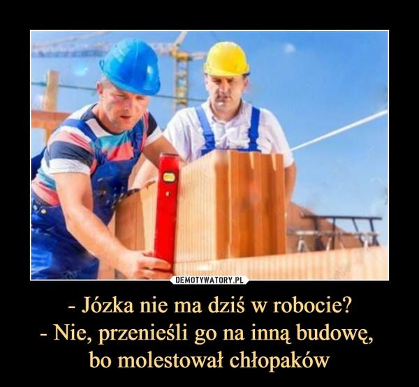 - Józka nie ma dziś w robocie? - Nie, przenieśli go na inną budowę,  bo molestował chłopaków