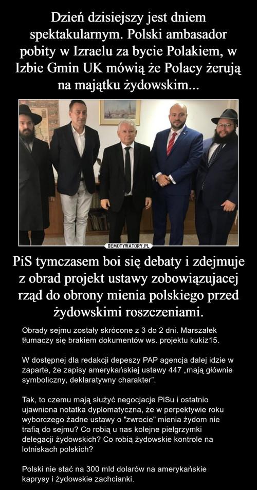 Dzień dzisiejszy jest dniem spektakularnym. Polski ambasador pobity w Izraelu za bycie Polakiem, w Izbie Gmin UK mówią że Polacy żerują na majątku żydowskim... PiS tymczasem boi się debaty i zdejmuje z obrad projekt ustawy zobowiązujacej rząd do obrony mienia polskiego przed żydowskimi roszczeniami.