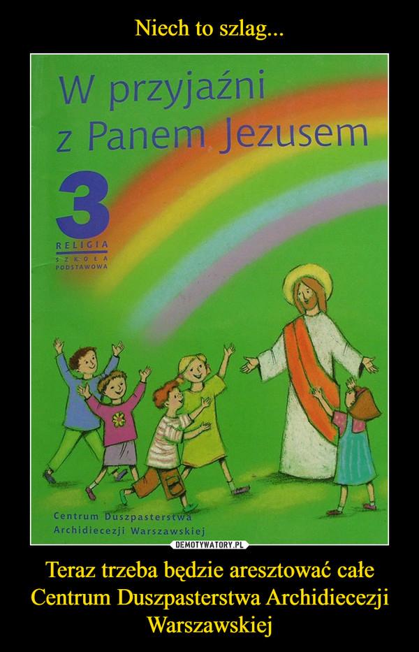 Teraz trzeba będzie aresztować całe Centrum Duszpasterstwa Archidiecezji Warszawskiej –