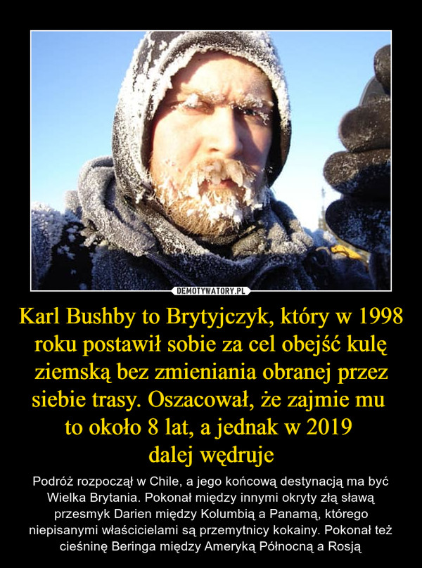 Karl Bushby to Brytyjczyk, który w 1998 roku postawił sobie za cel obejść kulę ziemską bez zmieniania obranej przez siebie trasy. Oszacował, że zajmie mu to około 8 lat, a jednak w 2019 dalej wędruje – Podróż rozpoczął w Chile, a jego końcową destynacją ma być Wielka Brytania. Pokonał między innymi okryty złą sławą przesmyk Darien między Kolumbią a Panamą, którego niepisanymi właścicielami są przemytnicy kokainy. Pokonał też cieśninę Beringa między Ameryką Północną a Rosją
