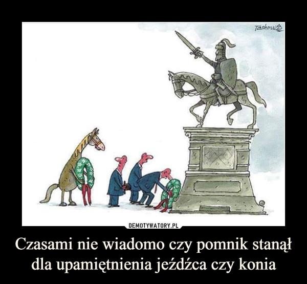 Czasami nie wiadomo czy pomnik stanął dla upamiętnienia jeźdźca czy konia –