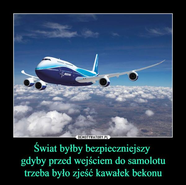 Świat byłby bezpieczniejszy gdyby przed wejściem do samolotu trzeba było zjeść kawałek bekonu –