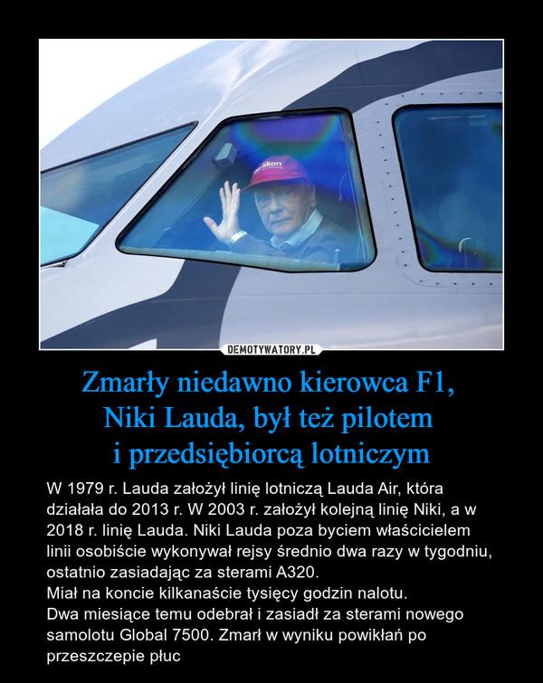 Zmarły niedawno kierowca F1, Niki Lauda, był też pilotem i przedsiębiorcą lotniczym – W 1979 r. Lauda założył linię lotniczą Lauda Air, która działała do 2013 r. W 2003 r. założył kolejną linię Niki, a w 2018 r. linię Lauda. Niki Lauda poza byciem właścicielem linii osobiście wykonywał rejsy średnio dwa razy w tygodniu, ostatnio zasiadając za sterami A320. Miał na koncie kilkanaście tysięcy godzin nalotu.Dwa miesiące temu odebrał i zasiadł za sterami nowego samolotu Global 7500. Zmarł w wyniku powikłań po przeszczepie płuc