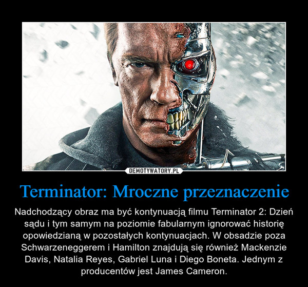 Terminator: Mroczne przeznaczenie – Nadchodzący obraz ma być kontynuacją filmu Terminator 2: Dzień sądu i tym samym na poziomie fabularnym ignorować historię opowiedzianą w pozostałych kontynuacjach. W obsadzie poza Schwarzeneggerem i Hamilton znajdują się również Mackenzie Davis, Natalia Reyes, Gabriel Luna i Diego Boneta. Jednym z producentów jest James Cameron.