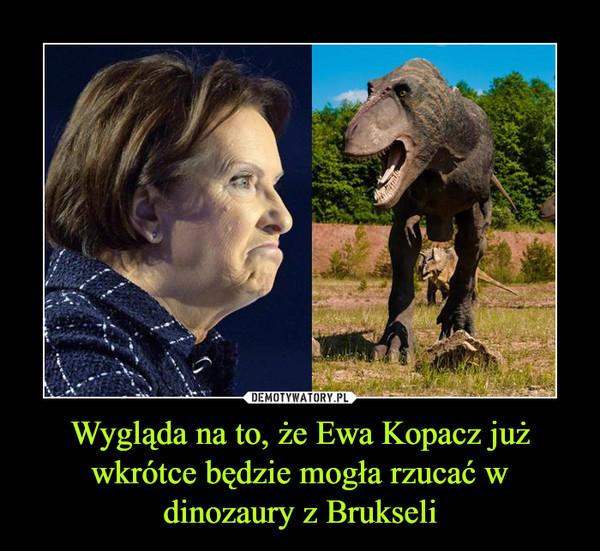 Wygląda na to, że Ewa Kopacz już wkrótce będzie mogła rzucać w dinozaury z Brukseli –