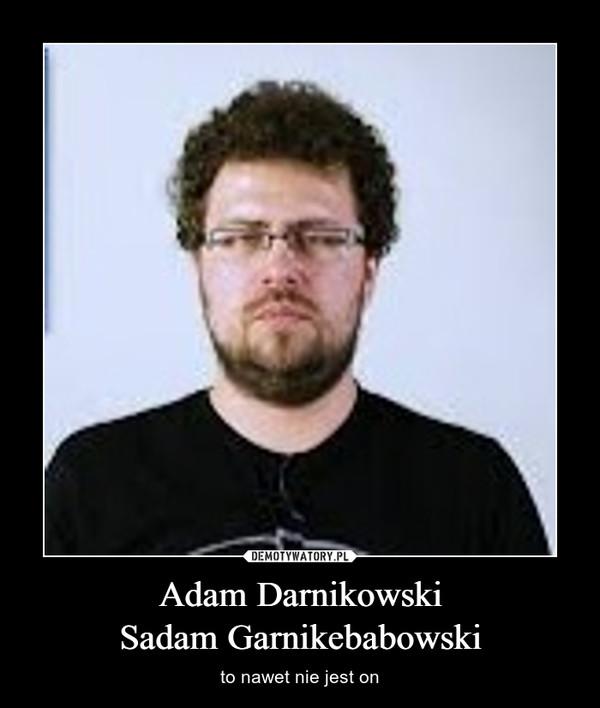 Adam DarnikowskiSadam Garnikebabowski – to nawet nie jest on