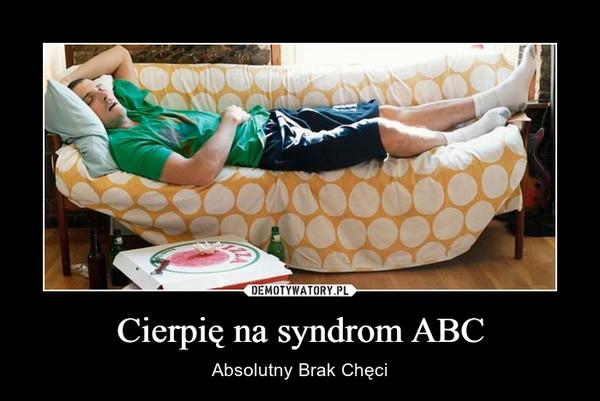 Cierpię na syndrom ABC – Absolutny Brak Chęci