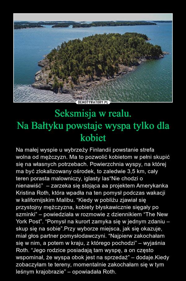 """Seksmisja w realu.Na Bałtyku powstaje wyspa tylko dla kobiet – Na małej wyspie u wybrzeży Finlandii powstanie strefa wolna od mężczyzn. Ma to pozwolić kobietom w pełni skupić się na własnych potrzebach. Powierzchnia wyspy, na której ma być zlokalizowany ośrodek, to zaledwie 3,5 km, cały teren porasta malowniczy, iglasty las""""Nie chodzi o nienawiść""""  – zarzeka się stojąca aa projektem Amerykanka Kristina Roth, która wpadła na ten pomysł podczas wakacji w kalifornijskim Malibu. """"Kiedy w pobliżu zjawiał się przystojny mężczyzna, kobiety błyskawicznie sięgały po szminki"""" – powiedziała w rozmowie z dziennikiem """"The New York Post"""". """"Pomysł na kurort zamyka się w jednym zdaniu – skup się na sobie"""".Przy wyborze miejsca, jak się okazuje, miał głos partner pomysłodawczyni. """"Najpierw zakochałam się w nim, a potem w kraju, z którego pochodzi"""" – wyjaśnia Roth. """"Jego rodzice posiadają tam wyspę, a on często wspominał, że wyspa obok jest na sprzedaż"""" – dodaje.Kiedy zobaczyłam te tereny, momentalnie zakochałam się w tym leśnym krajobrazie"""" – opowiadała Roth."""