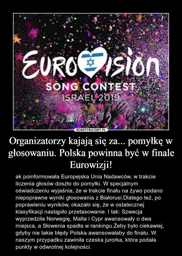 Organizatorzy kajają się za... pomyłkę w głosowaniu. Polska powinna być w finale Eurowizji! – ak poinformowała Europejska Unia Nadawców, w trakcie liczenia głosów doszło do pomyłki. W specjalnym oświadczeniu wyjaśnia, że w trakcie finału na żywo podano niepoprawne wyniki głosowania z Białorusi.Dlatego też, po poprawieniu wyników, okazało się, że w ostatecznej klasyfikacji nastąpiło przetasowanie. I tak: Szwecja wyprzedziła Norwegię, Malta i Cypr awansowały o dwa miejsca, a Słowenia spadła w rankingu.Żeby było ciekawiej, gdyby nie takie błędy Polska awansowałaby do finału. W naszym przypadku zawiniła czeska jurorka, która podała punkty w odwrotnej kolejności.