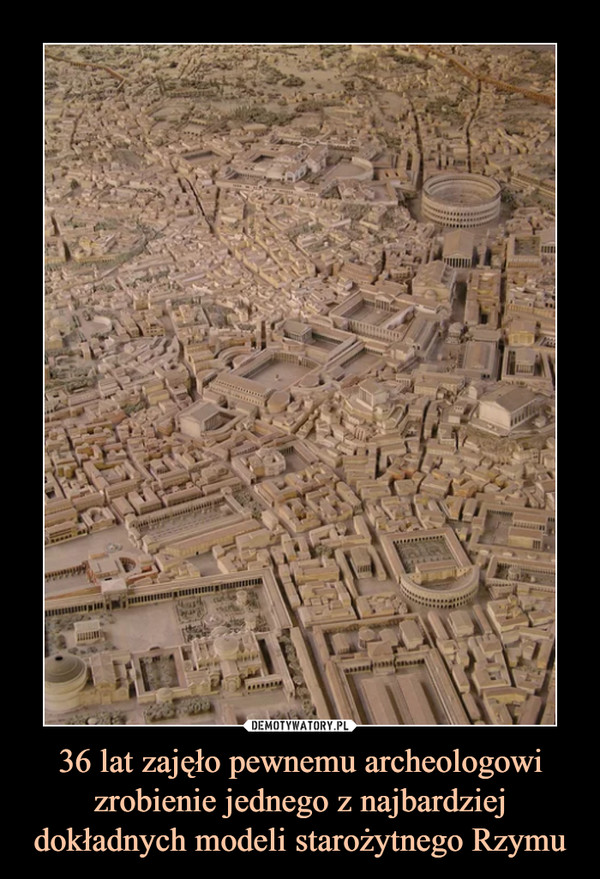 36 lat zajęło pewnemu archeologowi zrobienie jednego z najbardziej dokładnych modeli starożytnego Rzymu –