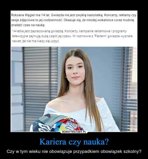 """Kariera czy nauka? – Czy w tym wieku nie obowiązuje przypadkiem obowiązek szkolny? Roksana Węgiel ma 14 lat. Gwiazda nie jest zwykłą nastolatką. Koncerty, reklamy czy sesje zdjęciowe to jej codzienność. Okazuje się, że młodej wokalistce coraz trudniej znaleźć czas na naukę. 14-latka jest zapracowaną gwiazdą. Koncerty, kampanie reklamowe i programy telewizyjne zajmują dużą część jej czasu. W rozmowie z """"Faktem"""" gwiazda wyznała nawet, że nie ma kiedy się uczyć."""