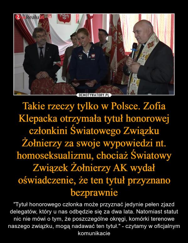 """Takie rzeczy tylko w Polsce. Zofia Klepacka otrzymała tytuł honorowej członkini Światowego Związku Żołnierzy za swoje wypowiedzi nt. homoseksualizmu, chociaż Światowy Związek Żołnierzy AK wydał oświadczenie, że ten tytuł przyznano bezprawnie – """"Tytuł honorowego członka może przyznać jedynie pełen zjazd delegatów, który u nas odbędzie się za dwa lata. Natomiast statut nic nie mówi o tym, że poszczególne okręgi, komórki terenowe naszego związku, mogą nadawać ten tytuł."""" - czytamy w oficjalnym komunikacie"""
