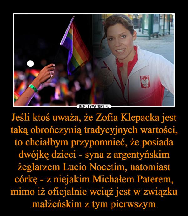 Jeśli ktoś uważa, że Zofia Klepacka jest taką obrończynią tradycyjnych wartości, to chciałbym przypomnieć, że posiada dwójkę dzieci - syna z argentyńskim żeglarzem Lucio Nocetim, natomiast córkę - z niejakim Michałem Paterem, mimo iż oficjalnie wciąż jest w związku małżeńskim z tym pierwszym –