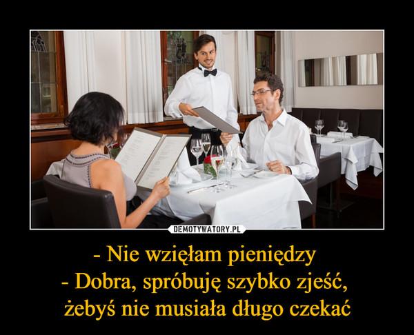 - Nie wzięłam pieniędzy - Dobra, spróbuję szybko zjeść, żebyś nie musiała długo czekać –
