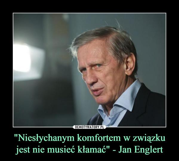 """""""Niesłychanym komfortem w związku jest nie musieć kłamać"""" - Jan Englert –"""