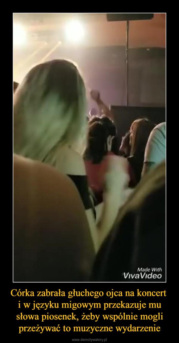 Córka zabrała głuchego ojca na koncert i w języku migowym przekazuje mu słowa piosenek, żeby wspólnie mogli przeżywać to muzyczne wydarzenie –