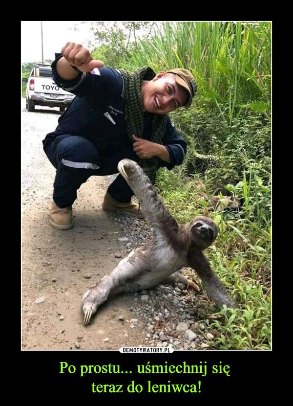 Po prostu... uśmiechnij się teraz do leniwca! –
