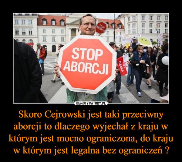 Skoro Cejrowski jest taki przeciwny aborcji to dlaczego wyjechał z kraju w którym jest mocno ograniczona, do kraju w którym jest legalna bez ograniczeń ? –