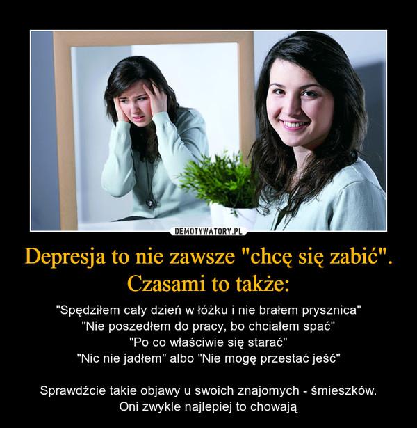 """Depresja to nie zawsze """"chcę się zabić"""". Czasami to także: – """"Spędziłem cały dzień w łóżku i nie brałem prysznica""""""""Nie poszedłem do pracy, bo chciałem spać""""""""Po co właściwie się starać""""""""Nic nie jadłem"""" albo """"Nie mogę przestać jeść""""Sprawdźcie takie objawy u swoich znajomych - śmieszków.Oni zwykle najlepiej to chowają"""
