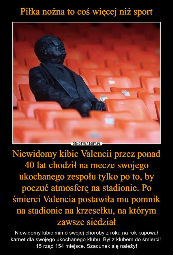 Niewidomy kibic Valencii przez ponad 40 lat chodził na mecze swojego ukochanego zespołu tylko po to, by poczuć atmosferę na stadionie. Po śmierci Valencia postawiła mu pomnik na stadionie na krzesełku, na którym zawsze siedział – Niewidomy kibic mimo swojej choroby z roku na rok kupował karnet dla swojego ukochanego klubu. Był z klubem do śmierci! 15 rząd 154 miejsce. Szacunek się należy!