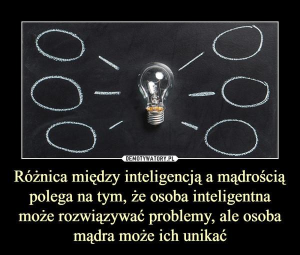 Różnica między inteligencją a mądrością polega na tym, że osoba inteligentna może rozwiązywać problemy, ale osoba mądra może ich unikać –