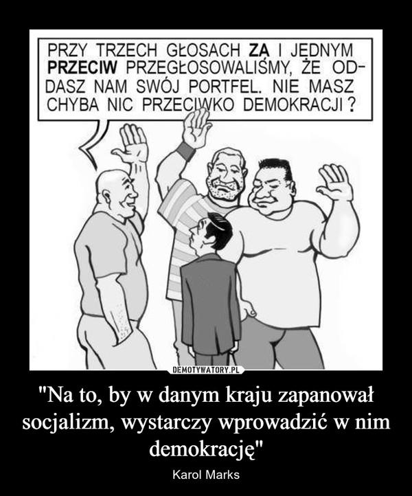"""""""Na to, by w danym kraju zapanował socjalizm, wystarczy wprowadzić w nim demokrację"""" – Karol Marks"""